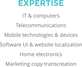 EXPERTISE IT & computers Telecommunications Mobile technologies & devices Software UI & website localization Home electronics Marketing copy transcreation